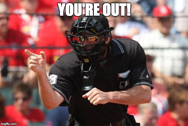 Umpire | YOU'RE OUT! | image tagged in umpire | made w/ Imgflip meme maker