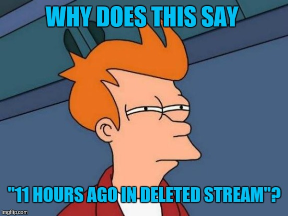 "Futurama Fry Meme | WHY DOES THIS SAY ""11 HOURS AGO IN DELETED STREAM""? 