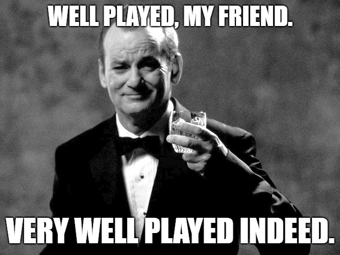 Bill Murray well played sir | WELL PLAYED, MY FRIEND. VERY WELL PLAYED INDEED. | image tagged in bill murray well played sir | made w/ Imgflip meme maker