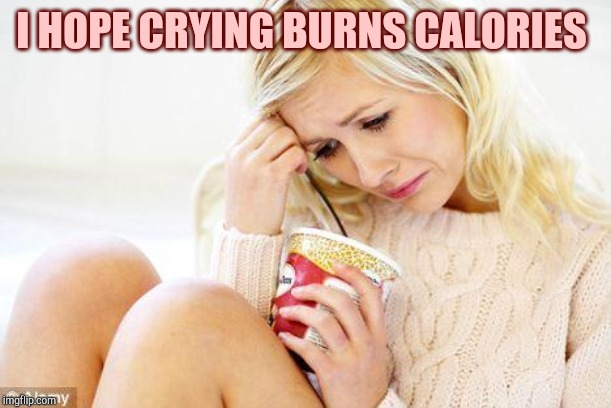 crying woman eating ice cream |  I HOPE CRYING BURNS CALORIES | image tagged in crying woman eating ice cream | made w/ Imgflip meme maker
