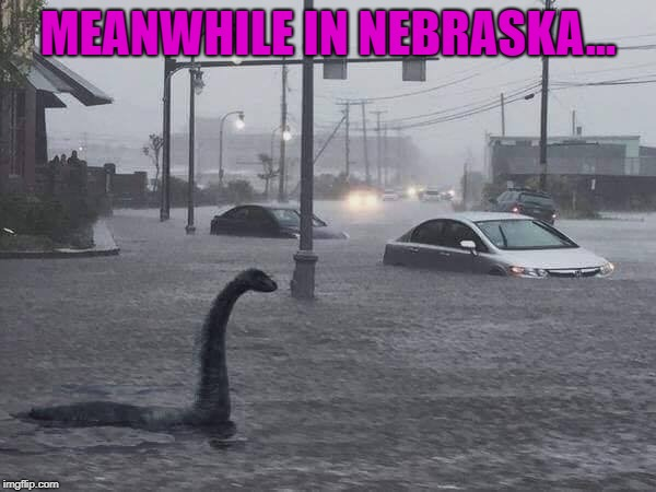 This flooding in Nebraska ain't no joke!!! | MEANWHILE IN NEBRASKA... | image tagged in lochness monster,memes,nebraska,flooding,no joke,nessie | made w/ Imgflip meme maker