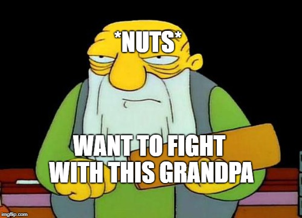That's a paddlin' Meme | WANT TO FIGHT WITH THIS GRANDPA *NUTS* | image tagged in memes | made w/ Imgflip meme maker