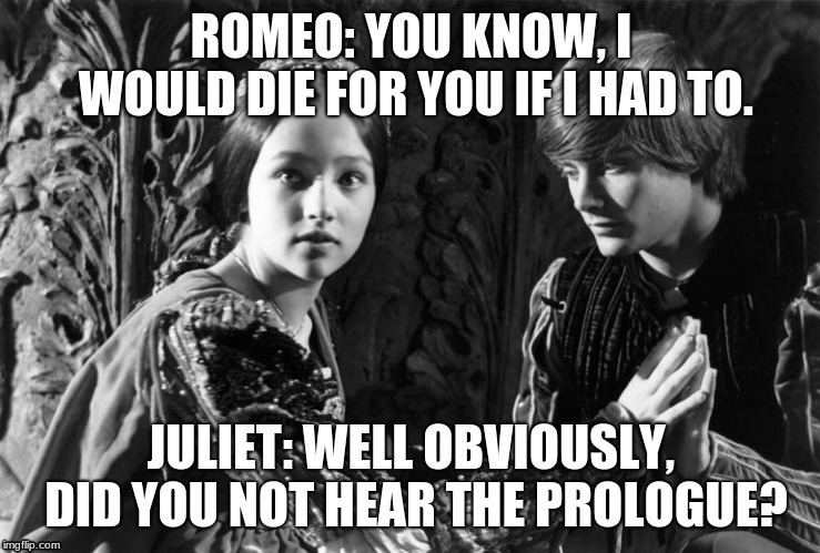 ROMEO: YOU KNOW, I WOULD DIE FOR YOU IF I HAD TO. JULIET: WELL OBVIOUSLY, DID YOU NOT HEAR THE PROLOGUE? | image tagged in funny | made w/ Imgflip meme maker