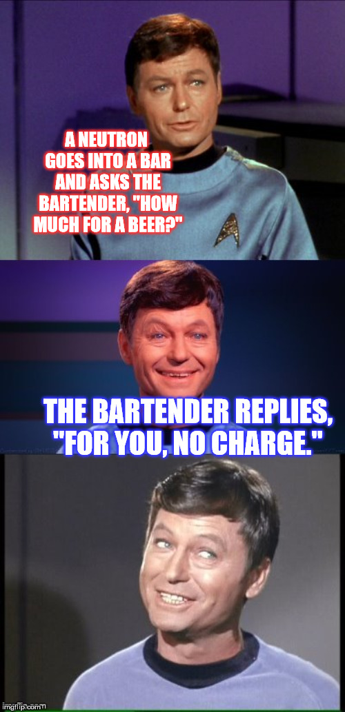 "My Bad Pun Trek continues, through the stars. :P | A NEUTRON GOES INTO A BAR AND ASKS THE BARTENDER, ""HOW MUCH FOR A BEER?"" THE BARTENDER REPLIES, ""FOR YOU, NO CHARGE."" 