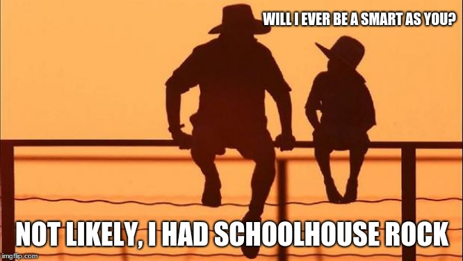 Cowboy Wisdom, educate your child. | WILL I EVER BE A SMART AS YOU? NOT LIKELY, I HAD SCHOOLHOUSE ROCK | image tagged in cowboy father and son,cowboy wisdom,schoolhouse rock,teach civics,education | made w/ Imgflip meme maker