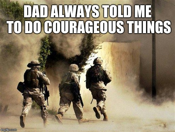 I heard you dad. | DAD ALWAYS TOLD ME TO DO COURAGEOUS THINGS | image tagged in do courageous things,us army,brave,america,maga | made w/ Imgflip meme maker