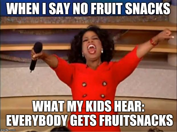 Oprah You Get A Meme | WHEN I SAY NO FRUIT SNACKS WHAT MY KIDS HEAR: EVERYBODY GETS FRUITSNACKS | image tagged in memes,oprah you get a | made w/ Imgflip meme maker