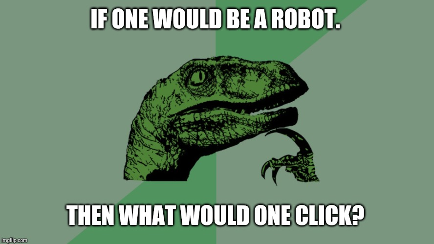 Philosophy Dinosaur | IF ONE WOULD BE A ROBOT. THEN WHAT WOULD ONE CLICK? | image tagged in philosophy dinosaur | made w/ Imgflip meme maker
