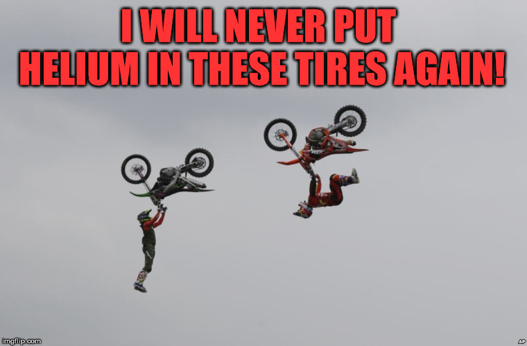 Could be Flubber? | I WILL NEVER PUT HELIUM IN THESE TIRES AGAIN! | image tagged in meme,motorbike,helium,let down,send help,funny | made w/ Imgflip meme maker