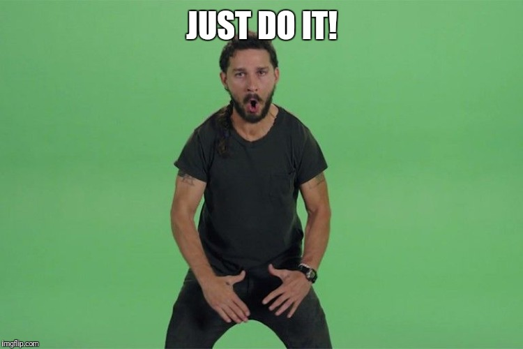 Shia labeouf JUST DO IT | JUST DO IT! | image tagged in shia labeouf just do it | made w/ Imgflip meme maker