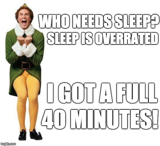 Buddy The Elf |  WHO NEEDS SLEEP? SLEEP IS OVERRATED; I GOT A FULL; 40 MINUTES! | image tagged in buddy the elf | made w/ Imgflip meme maker
