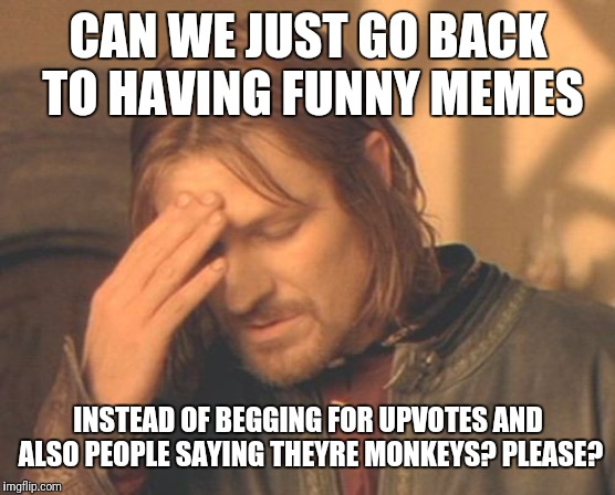 Frustrated Boromir |  CAN WE JUST GO BACK TO HAVING FUNNY MEMES; INSTEAD OF BEGGING FOR UPVOTES AND ALSO PEOPLE SAYING THEYRE MONKEYS? PLEASE? | image tagged in memes,frustrated boromir | made w/ Imgflip meme maker