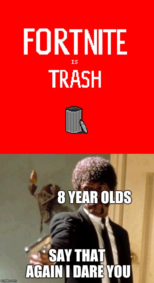 Fortnite is trash | 8 YEAR OLDS SAY THAT AGAIN I DARE YOU | image tagged in memes,say that again i dare you,funny memes,funny,fortnite,trash | made w/ Imgflip meme maker
