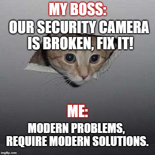 Ceiling Cat | MY BOSS: OUR SECURITY CAMERA IS BROKEN, FIX IT! ME: MODERN PROBLEMS, REQUIRE MODERN SOLUTIONS. | image tagged in memes,ceiling cat | made w/ Imgflip meme maker