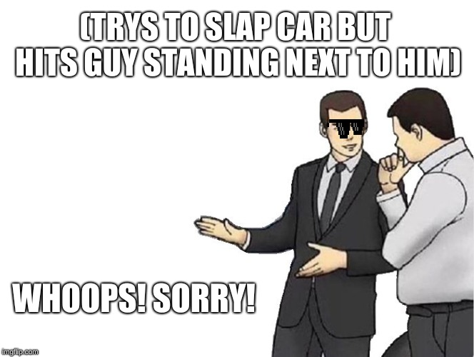 Car Salesman Slaps Hood | (TRYS TO SLAP CAR BUT HITS GUY STANDING NEXT TO HIM) WHOOPS! SORRY! | image tagged in memes,car salesman slaps hood | made w/ Imgflip meme maker