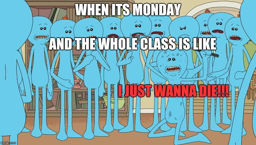 Accurate representation of Mondays at school |  WHEN ITS MONDAY; AND THE WHOLE CLASS IS LIKE; I JUST WANNA DIE!!! | image tagged in meeseeks,rick and morty,mondays,school | made w/ Imgflip meme maker
