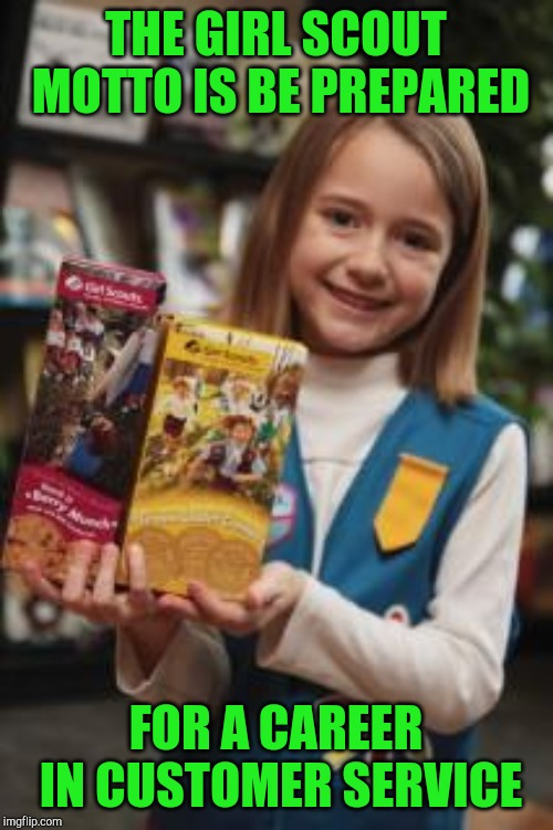 Girl scout | THE GIRL SCOUT MOTTO IS BE PREPARED FOR A CAREER IN CUSTOMER SERVICE | image tagged in girl scout | made w/ Imgflip meme maker