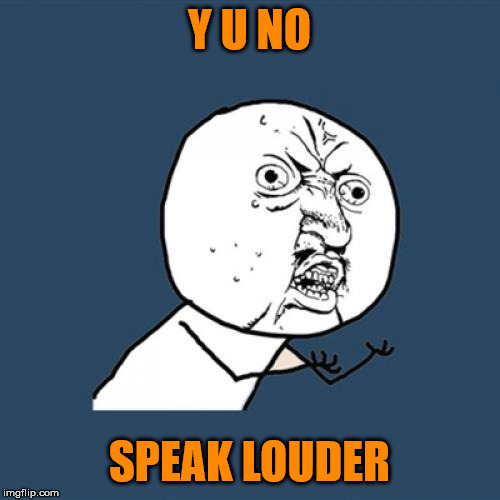 Y U No Meme | Y U NO SPEAK LOUDER | image tagged in memes,y u no | made w/ Imgflip meme maker