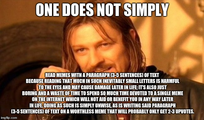 one does not simply.. oops | ONE DOES NOT SIMPLY READ MEMES WITH A PARAGRAPH (3-5 SENTENCES) OF TEXT BECAUSE READING THAT MUCH IN SUCH INEVITABLY SMALL LETTERS IS HARMFU | image tagged in memes,one does not simply,funny,contradiction,oops,lotr | made w/ Imgflip meme maker