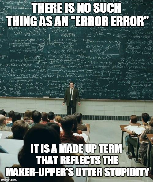 "My Lecture On | THERE IS NO SUCH THING AS AN ""ERROR ERROR"" IT IS A MADE UP TERM THAT REFLECTS THE MAKER-UPPER'S UTTER STUPIDITY 