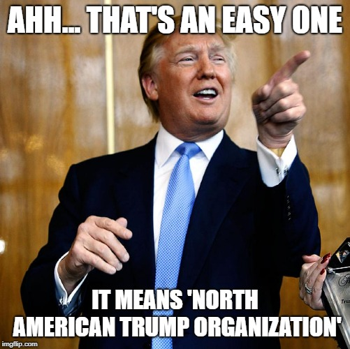 Donal Trump Birthday | AHH... THAT'S AN EASY ONE IT MEANS 'NORTH AMERICAN TRUMP ORGANIZATION' | image tagged in donal trump birthday,AdviceAnimals | made w/ Imgflip meme maker