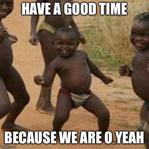 Third World Success Kid Meme | HAVE A GOOD TIME BECAUSE WE ARE O YEAH | image tagged in memes,third world success kid | made w/ Imgflip meme maker