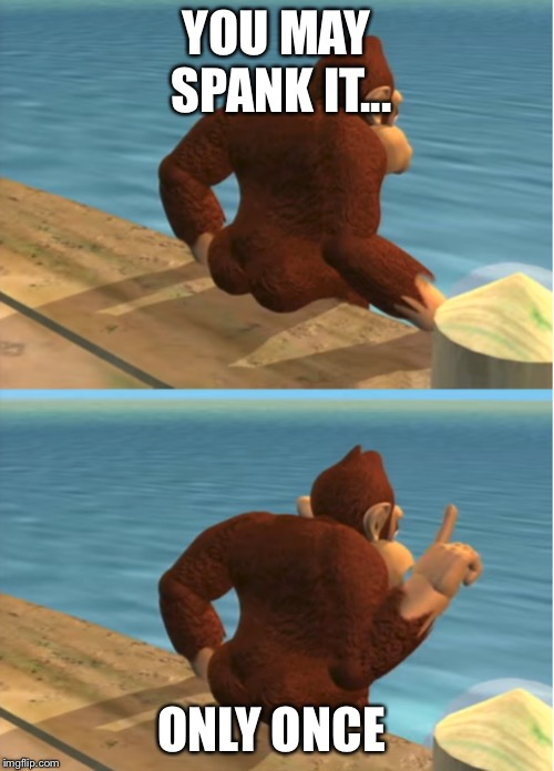 Donkey Kong | YOU MAY SPANK IT... ONLY ONCE | image tagged in donkey kong | made w/ Imgflip meme maker
