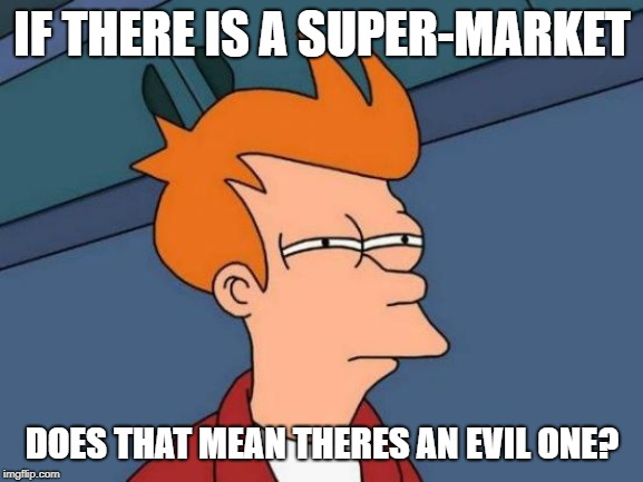 Futurama Fry Meme | IF THERE IS A SUPER-MARKET DOES THAT MEAN THERES AN EVIL ONE? | image tagged in memes,futurama fry | made w/ Imgflip meme maker