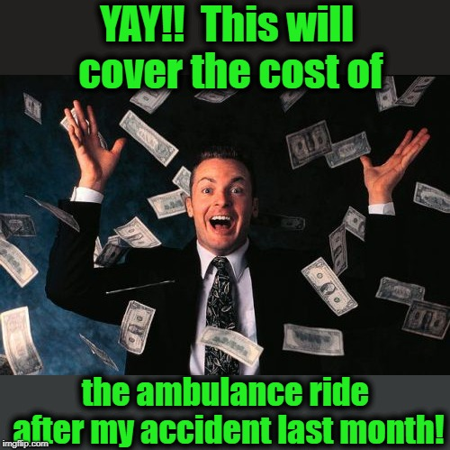 I honestly don't know what they charge for the ambulance anymore | YAY!!  This will cover the cost of the ambulance ride after my accident last month! | image tagged in memes,money man | made w/ Imgflip meme maker
