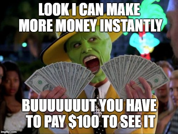 Money Money | LOOK I CAN MAKE MORE MONEY INSTANTLY BUUUUUUUT YOU HAVE TO PAY $100 TO SEE IT | image tagged in memes,money money | made w/ Imgflip meme maker