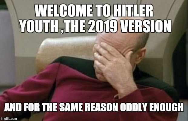 Captain Picard Facepalm Meme | WELCOME TO HITLER YOUTH ,THE 2019 VERSION AND FOR THE SAME REASON ODDLY ENOUGH | image tagged in memes,captain picard facepalm | made w/ Imgflip meme maker
