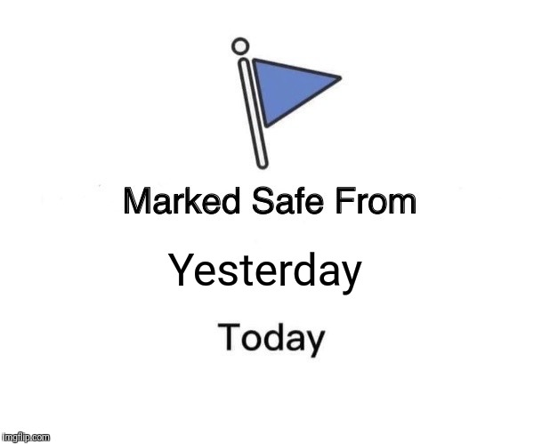 Marked Safe From | Yesterday | image tagged in memes,marked safe from | made w/ Imgflip meme maker