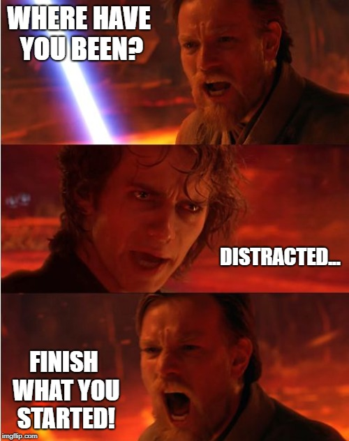 Lost anakin | WHERE HAVE YOU BEEN? FINISH WHAT YOU STARTED! DISTRACTED... | image tagged in lost anakin | made w/ Imgflip meme maker