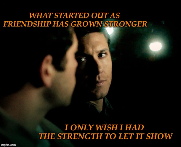 Strength |  WHAT STARTED OUT AS FRIENDSHIP HAS GROWN STRONGER; I ONLY WISH I HAD THE STRENGTH TO LET IT SHOW | image tagged in supernatural,supernatural dean winchester | made w/ Imgflip meme maker