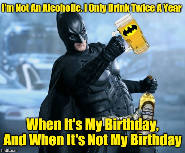 He's Celebrating His 80th Birthday For The Whole Month Of March! 44colt's Meme Template Challenge March 18-24 (A 44colt event) | I'm Not An Alcoholic. I Only Drink Twice A Year When It's My Birthday, And When It's Not My Birthday | image tagged in drunk batman,batman,44colt,4colt's meme template challenge,batman's 80th birthday,memes | made w/ Imgflip meme maker
