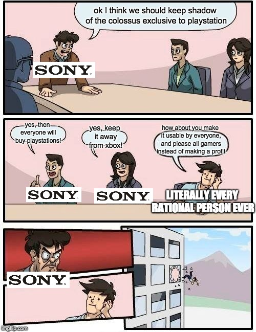 Boardroom Meeting Suggestion | ok I think we should keep shadow of the colossus exclusive to playstation yes, then everyone will buy playstations! yes, keep it away from x | image tagged in memes,boardroom meeting suggestion,funny,gaming,playstation,xbox vs ps4 | made w/ Imgflip meme maker