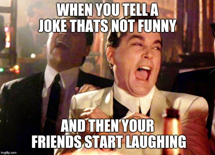 I have some good friends  | WHEN YOU TELL A JOKE THATS NOT FUNNY AND THEN YOUR FRIENDS START LAUGHING | image tagged in memes,good fellas hilarious,bad jokes,friendship | made w/ Imgflip meme maker
