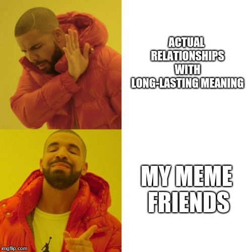 Drake Blank | ACTUAL RELATIONSHIPS WITH LONG-LASTING MEANING MY MEME FRIENDS | image tagged in drake blank | made w/ Imgflip meme maker