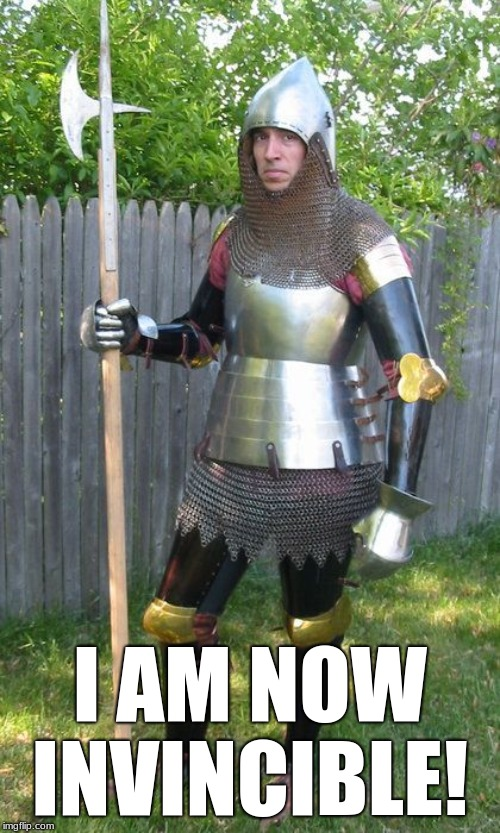 Dedicated Reenactor  |  I AM NOW INVINCIBLE! | image tagged in medieval,armor,weapons,knight,history,renaissance faire | made w/ Imgflip meme maker