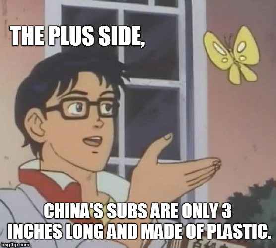 THE PLUS SIDE, CHINA'S SUBS ARE ONLY 3 INCHES LONG AND MADE OF PLASTIC. | image tagged in memes,is this a pigeon | made w/ Imgflip meme maker