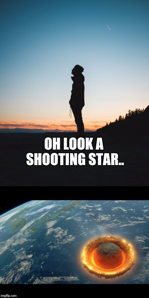 It Could Happen To You! |  OH LOOK A SHOOTING STAR.. | image tagged in shooting star,asteroid,goodbye,planet of the apes | made w/ Imgflip meme maker