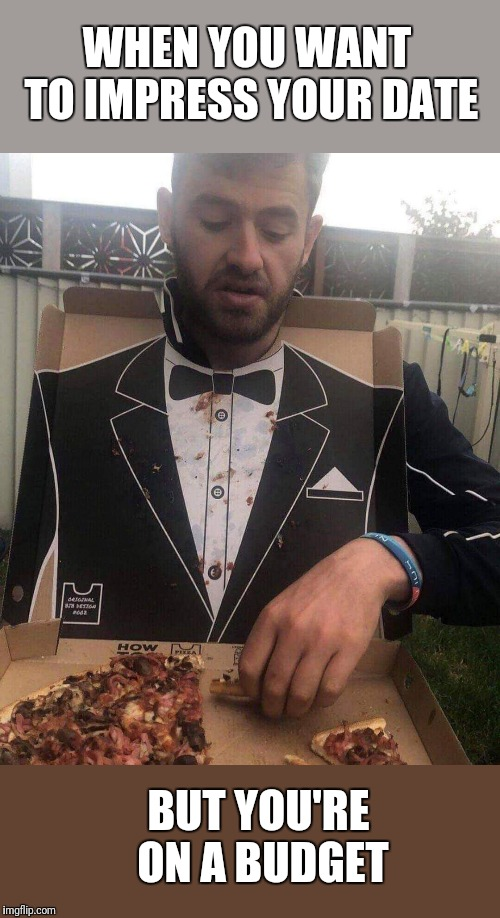 He's a Keeper | WHEN YOU WANT TO IMPRESS YOUR DATE BUT YOU'RE ON A BUDGET | image tagged in tuxedo,not,pizza fail,cheap | made w/ Imgflip meme maker