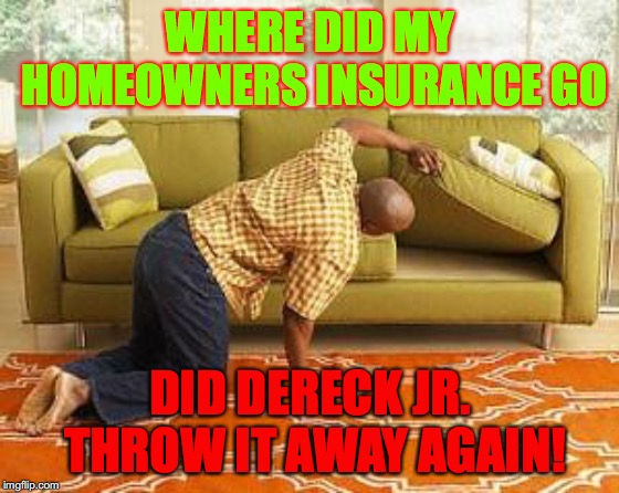 searching  | WHERE DID MY HOMEOWNERS INSURANCE GO DID DERECK JR. THROW IT AWAY AGAIN! | image tagged in searching | made w/ Imgflip meme maker