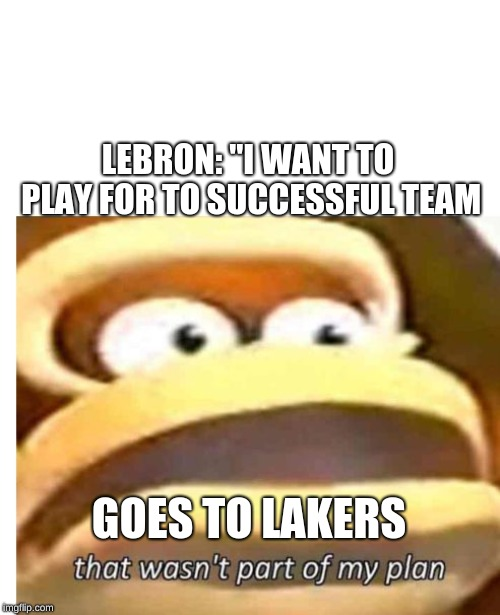 "That wasn't part of my plan |  LEBRON: ""I WANT TO PLAY FOR TO SUCCESSFUL TEAM; GOES TO LAKERS 