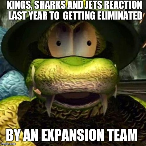 General Klump |  KINGS, SHARKS AND JETS REACTION LAST YEAR TO  GETTING ELIMINATED; BY AN EXPANSION TEAM | image tagged in general klump | made w/ Imgflip meme maker