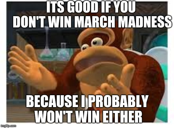 ITS GOOD IF YOU DON'T WIN MARCH MADNESS BECAUSE I PROBABLY WON'T WIN EITHER | image tagged in donkey kong | made w/ Imgflip meme maker