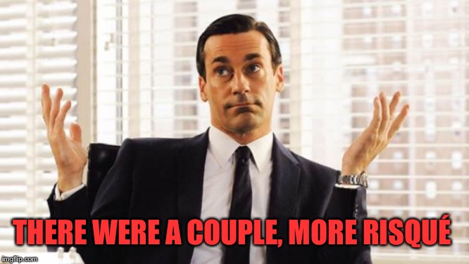 don draper | THERE WERE A COUPLE, MORE RISQUÉ | image tagged in don draper | made w/ Imgflip meme maker