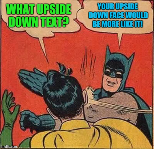 Batman Slapping Robin Meme | WHAT UPSIDE DOWN TEXT? YOUR UPSIDE DOWN FACE WOULD BE MORE LIKE IT! | image tagged in memes,batman slapping robin | made w/ Imgflip meme maker