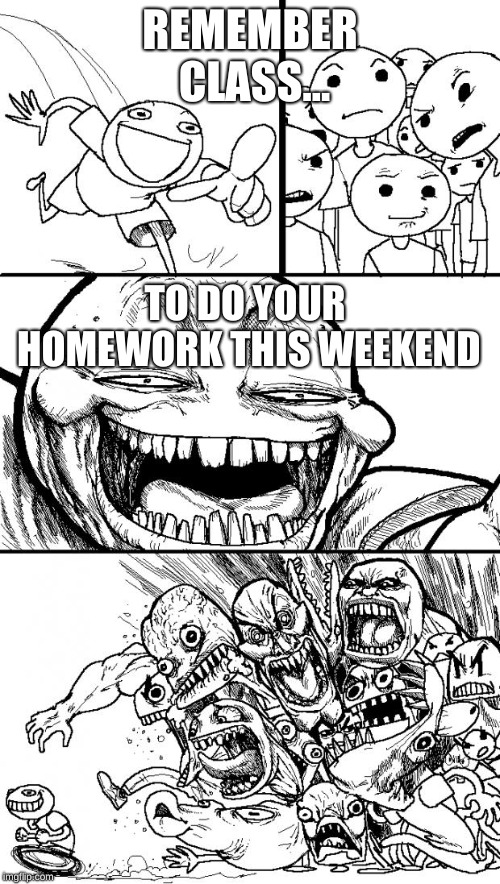 I have homework every weekend. That's how it is when your in a advanced magnet program. | REMEMBER CLASS... TO DO YOUR HOMEWORK THIS WEEKEND | image tagged in memes,hey internet | made w/ Imgflip meme maker