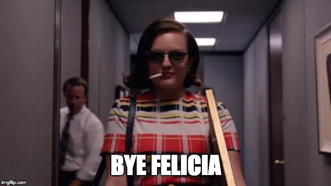BYE FELICIA | image tagged in peggy olson | made w/ Imgflip meme maker